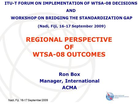 Nadi, Fiji, 16-17 September 2009 REGIONAL PERSPECTIVE OF WTSA-08 OUTCOMES Ron Box Manager, International ACMA ITU-T FORUM ON IMPLEMENTATION OF WTSA-08.