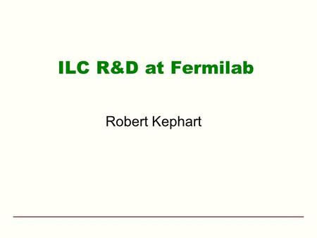 ILC R&D at Fermilab Robert Kephart. ILC Americas f Fermilab May 15-18, 2006FY06 DOE Annual Review2 Outline Fermilab ILC Goals Fermilab's role in the GDE.