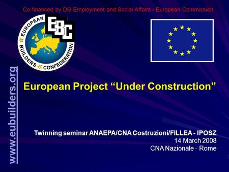 "Www.eubuilders.org European Project ""Under Construction"" Twinning seminar ANAEPA/CNA Costruzioni/FILLEA - IPOSZ 14 March 2008 CNA Nazionale - Rome Co-<strong>financed</strong>."
