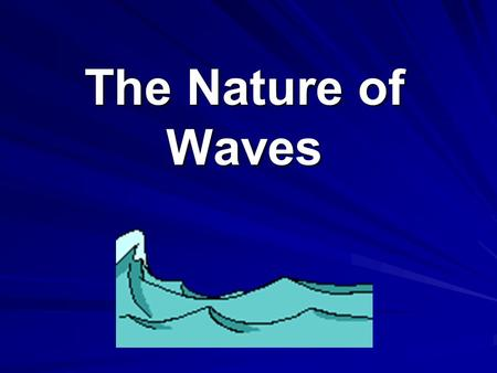 The Nature of Waves. Wave: Any disturbance that transmits energy through matter or empty space.