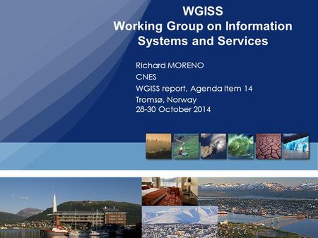 WGISS Working Group on Information Systems and Services Richard MORENO CNES WGISS report, Agenda Item 14 Tromsø, Norway 28-30 October 2014.