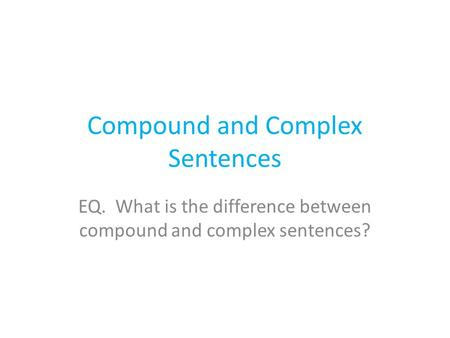 Compound and Complex Sentences EQ. What is the difference between compound and complex sentences?