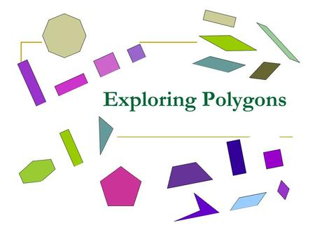 Exploring Polygons. What are polygons? A polygon is a closed figure made by joining line segments, where each line segment intersects exactly two others.