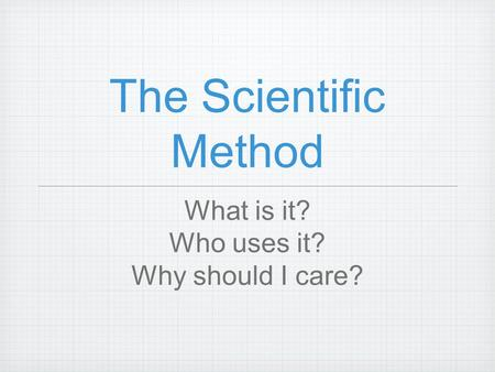 The Scientific Method What is it? Who uses it? Why should I care?