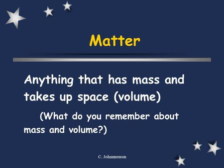 C. Johannesson Matter Anything that has mass and takes up space (volume) (What do you remember about mass and volume?)