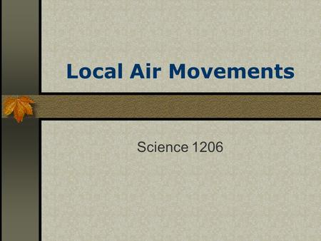 Local Air Movements Science 1206. Objectives investigate localized air movements (thermals, sea breezes, and land breezes) and its effect on regional.