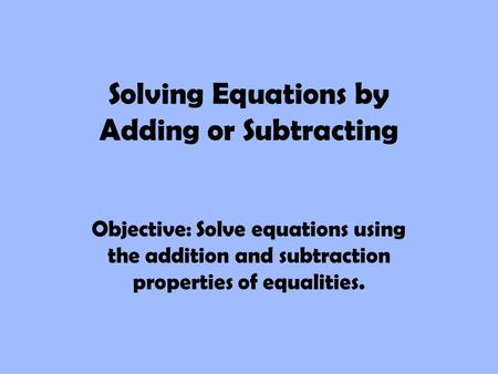 Solving Equations by Adding or Subtracting Objective: Solve equations using the addition and subtraction properties of equalities.