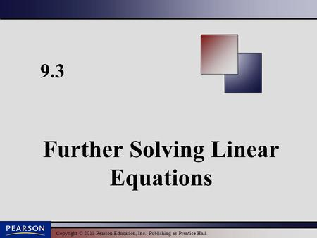 Copyright © 2011 Pearson Education, Inc. Publishing as Prentice Hall. 9.3 Further Solving Linear Equations.