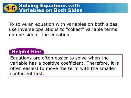 To solve an equation with variables on both sides, use inverse operations to collect variable terms on one side of the equation. Helpful Hint Equations.
