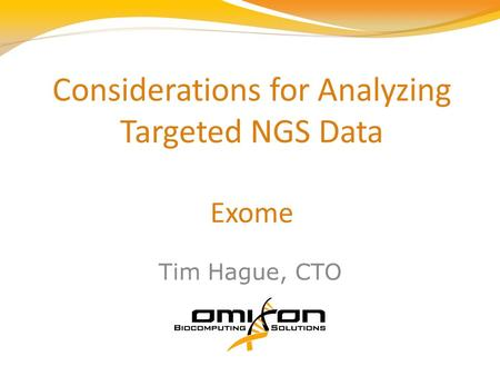 Considerations for Analyzing Targeted NGS Data Exome Tim Hague, CTO.