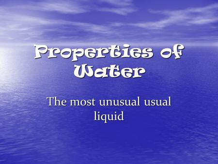Properties of Water The most unusual usual liquid.