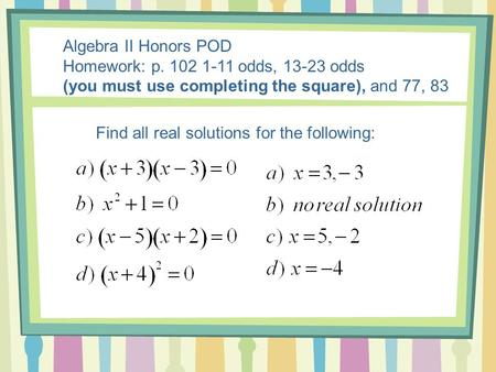 Algebra II Honors POD Homework: p. 102 1-11 odds, 13-23 odds (you must use completing the square), and 77, 83 Find all real solutions for the following: