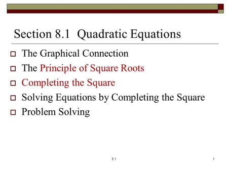 Section 8.1 Quadratic Equations  The Graphical Connection  The Principle of Square Roots  Completing the Square  Solving Equations by Completing the.