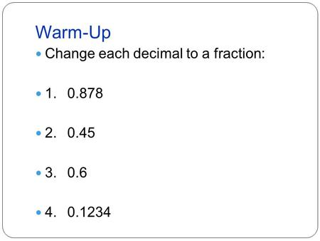 Warm-Up Change each decimal to a fraction: 1.0.878 2.0.45 3.0.6 4.0.1234.