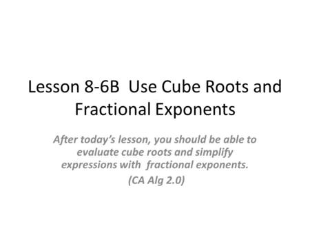 Lesson 8-6B Use Cube Roots and Fractional Exponents After today's lesson, you should be able to evaluate cube roots and simplify expressions with fractional.