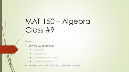 MAT 150 – Algebra Class #9 Topics: Solving Quadratics by Factoring Square Root Completing the Square Quadratic Formula Solving quadratics having complex.