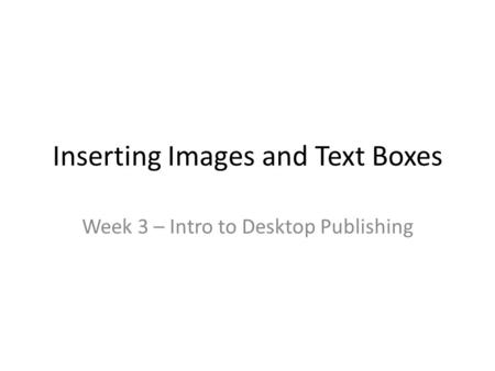 Inserting Images and Text Boxes Week 3 – Intro to Desktop Publishing.