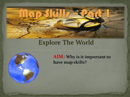 Explore The World AIM: Why is it important to have map skills?