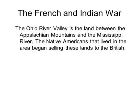 The French and Indian War The Ohio River Valley is the land between the Appalachian Mountains and the Mississippi River. The Native Americans that lived.