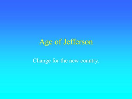 Age of Jefferson Change for the new country.. Election of 1800.