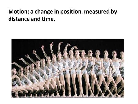 Motion: a change in position, measured by distance and time.