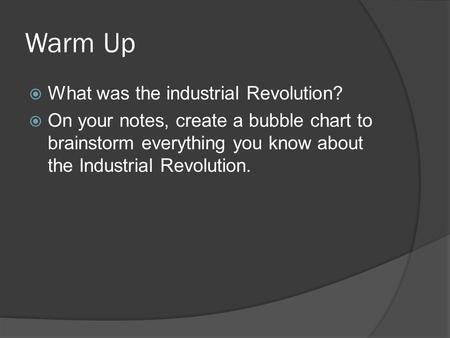 Warm Up  What was the industrial Revolution?  On your notes, create a bubble chart to brainstorm everything you know about the Industrial Revolution.