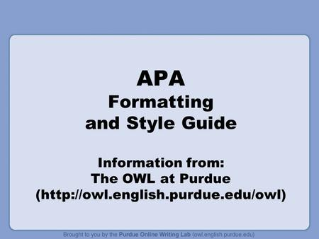 APA Formatting and Style Guide Information from: The OWL at Purdue (http://owl.english.purdue.edu/owl)