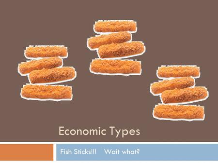 Economic Types Fish Sticks!!!Wait what?. Will Get to the fish sticks later… Yesterday we looked at different economic systems. Lets discuss the question.