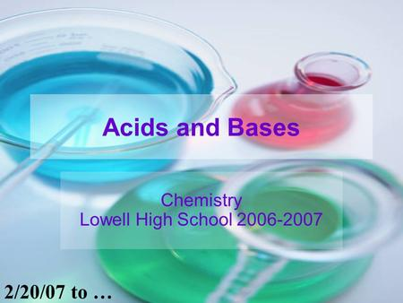 <strong>Acids</strong> and <strong>Bases</strong> Chemistry Lowell High School 2006-2007 2/20/07 to …