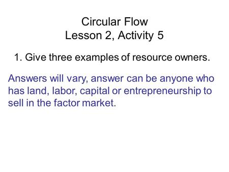 Circular Flow Lesson 2, Activity 5 1. Give three examples of resource owners. Answers will vary, answer can be anyone who has land, labor, capital or entrepreneurship.