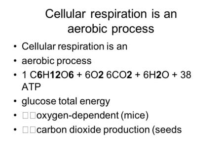 Cellular respiration is an <strong>aerobic</strong> process Cellular respiration is an <strong>aerobic</strong> process 1 C6H12O6 + 6O2 6CO2 + 6H2O + 38 ATP glucose total energy oxygen-dependent.