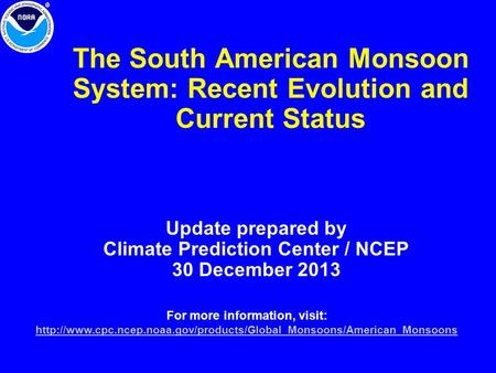 The South American Monsoon System: Recent Evolution and Current Status Update prepared by Climate Prediction Center / NCEP 30 December 2013 For more information,
