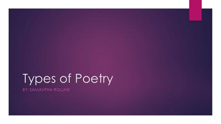 Types of Poetry BY: SAMANTHA ROLLINS. Acrostic A poem that is written around a word, usually the topic of the poem, such that the first letter of each.