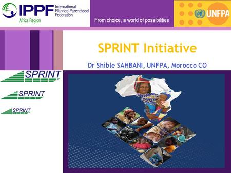 From choice, a world of possibilities SPRINT Initiative Dr Shible SAHBANI, UNFPA, Morocco CO.