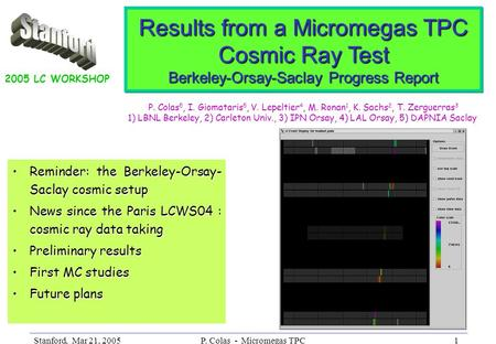 Stanford, Mar 21, 2005P. Colas - Micromegas TPC1 Results from a Micromegas TPC Cosmic Ray Test Berkeley-Orsay-Saclay Progress Report Reminder: the Berkeley-Orsay-