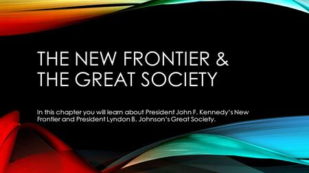 THE NEW FRONTIER & THE GREAT SOCIETY In this chapter you will learn about President John F. Kennedy's New Frontier and President Lyndon B. Johnson's Great.
