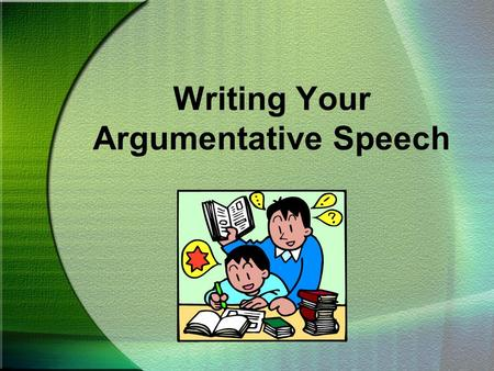 Writing Your Argumentative Speech. CHOOSING A TOPIC To write a great speech, you must first have an opinion you want others to share.