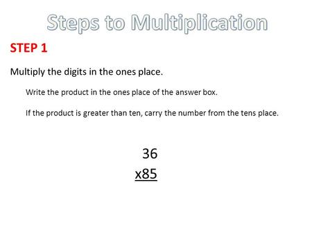 STEP 1 Multiply the digits in the ones place. Write the product in the ones place of the answer box. If the product is greater than ten, carry the number.