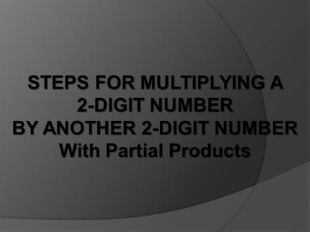 STEPS FOR MULTIPLYING A 2-DIGIT NUMBER BY ANOTHER 2-DIGIT NUMBER With Partial Products.