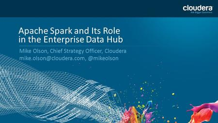 1 Apache Spark and Its Role in the Enterprise Data Hub Mike Olson, Chief Strategy Officer,