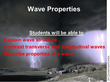 Wave Properties Students will be able to Explain wave structure Contrast transverse and longitudinal waves Describe properties of a wave.