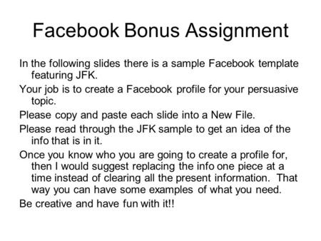 Facebook Bonus Assignment In the following slides there is a sample Facebook template featuring JFK. Your job is to create a Facebook profile for your.
