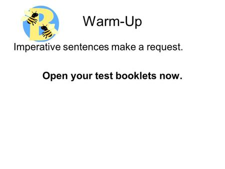 Warm-Up Imperative sentences make a request. Open your test booklets now.