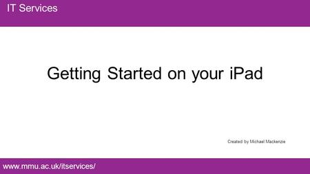 Www.mmu.ac.uk/itservices/ IT Services Getting Started on your <strong>iPad</strong> Created by Michael Mackenzie.