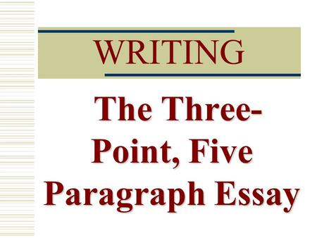 WRITING The Three- Point, Five Paragraph Essay. Three Parts  Introductory Paragraph  Body Paragraphs  Conclusion.