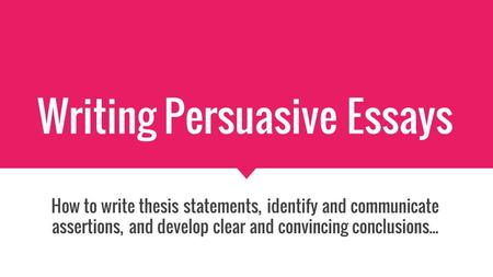 Writing Persuasive Essays How to write thesis statements, identify and communicate assertions, and develop clear and convincing conclusions...