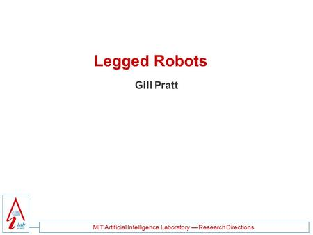 MIT <strong>Artificial</strong> <strong>Intelligence</strong> Laboratory — Research Directions Legged Robots Gill Pratt.