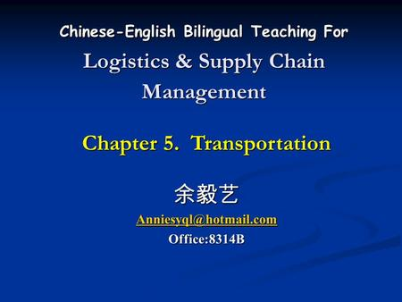 Chinese-English Bilingual Teaching For Logistics & Supply Chain Management Chapter 5. Transportation 余毅艺 Office:8314B.