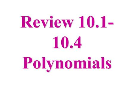 Review 10.1- 10.4 Polynomials. Monomials - a number, a variable, or a product of a number and one or more variables. 4x, 20x 2 yw 3, -3, a 2 b 3, and.