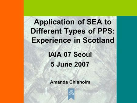 Application of SEA to Different Types of PPS: Experience in Scotland IAIA 07 Seoul 5 June 2007 Amanda Chisholm.